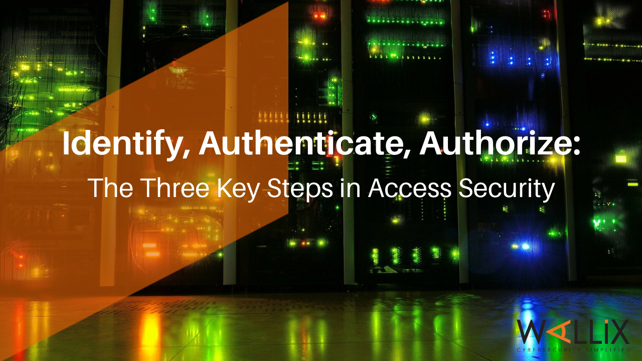 Identify, Authenticate, Authorize: The Three Key Steps in Access Security